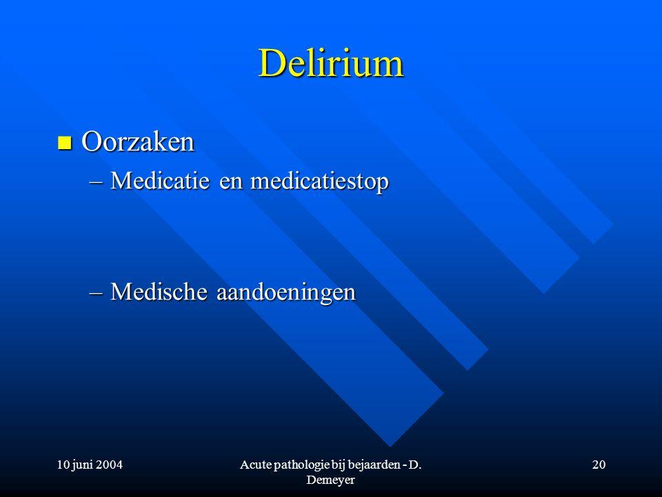 10 juni 2004Acute pathologie bij bejaarden - D. Demeyer 20 Delirium Oorzaken Oorzaken –Medicatie en medicatiestop –Medische aandoeningen