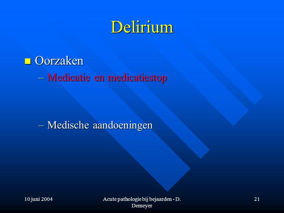 10 juni 2004Acute pathologie bij bejaarden - D. Demeyer 21 Delirium Oorzaken Oorzaken –Medicatie en medicatiestop –Medische aandoeningen