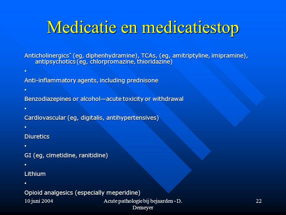 10 juni 2004Acute pathologie bij bejaarden - D. Demeyer 22 Medicatie en medicatiestop Anticholinergics * (eg, diphenhydramine), TCAs, (eg, amitriptyli