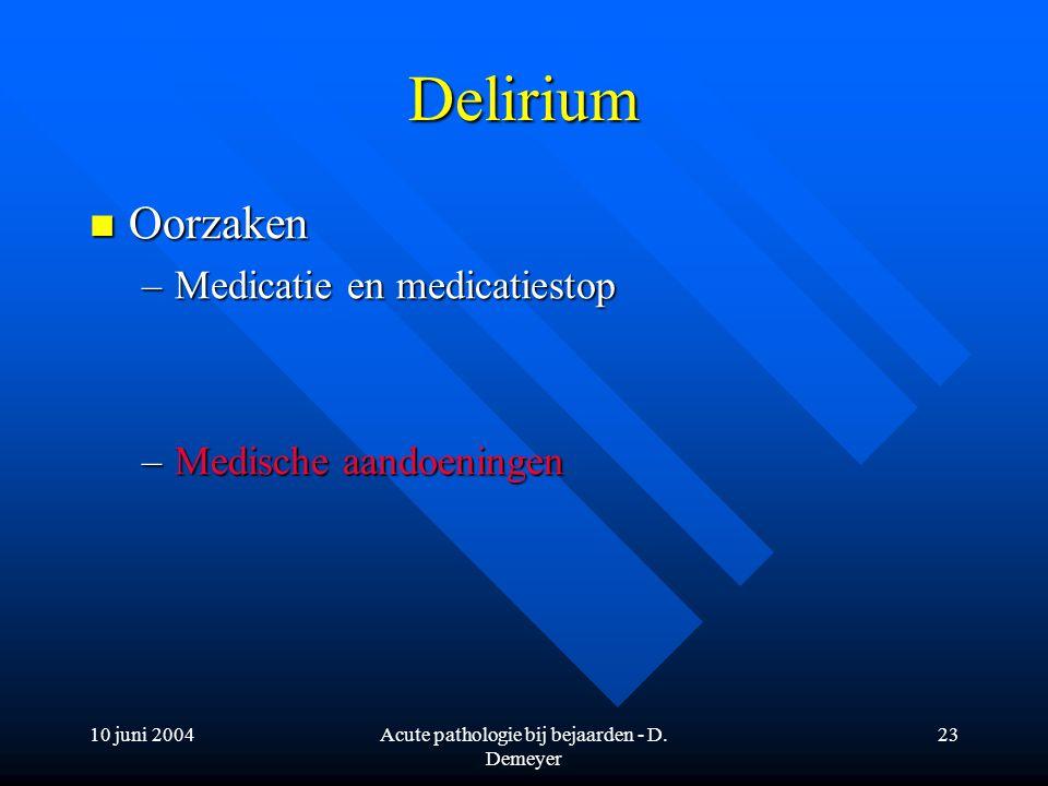 10 juni 2004Acute pathologie bij bejaarden - D. Demeyer 23 Delirium Oorzaken Oorzaken –Medicatie en medicatiestop –Medische aandoeningen