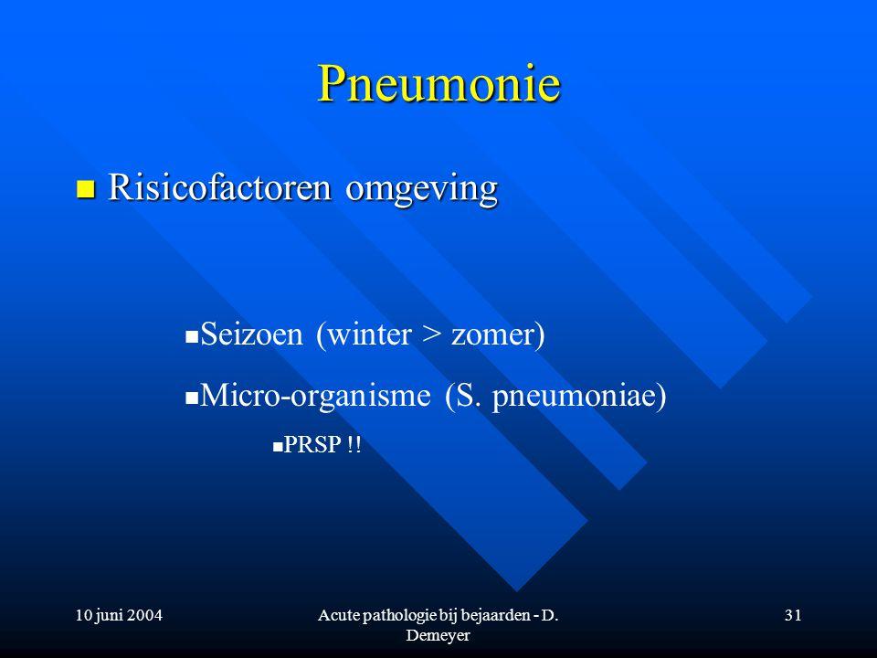 10 juni 2004Acute pathologie bij bejaarden - D. Demeyer 31 Pneumonie Risicofactoren omgeving Risicofactoren omgeving Seizoen (winter > zomer) Micro-or