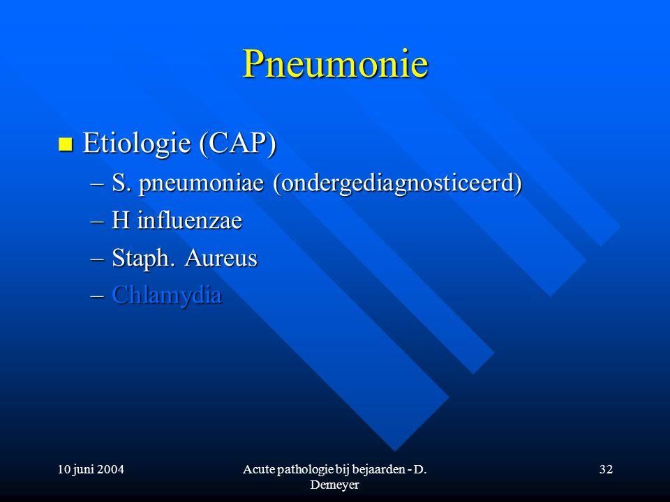 10 juni 2004Acute pathologie bij bejaarden - D. Demeyer 32 Pneumonie Etiologie (CAP) Etiologie (CAP) –S. pneumoniae (ondergediagnosticeerd) –H influen