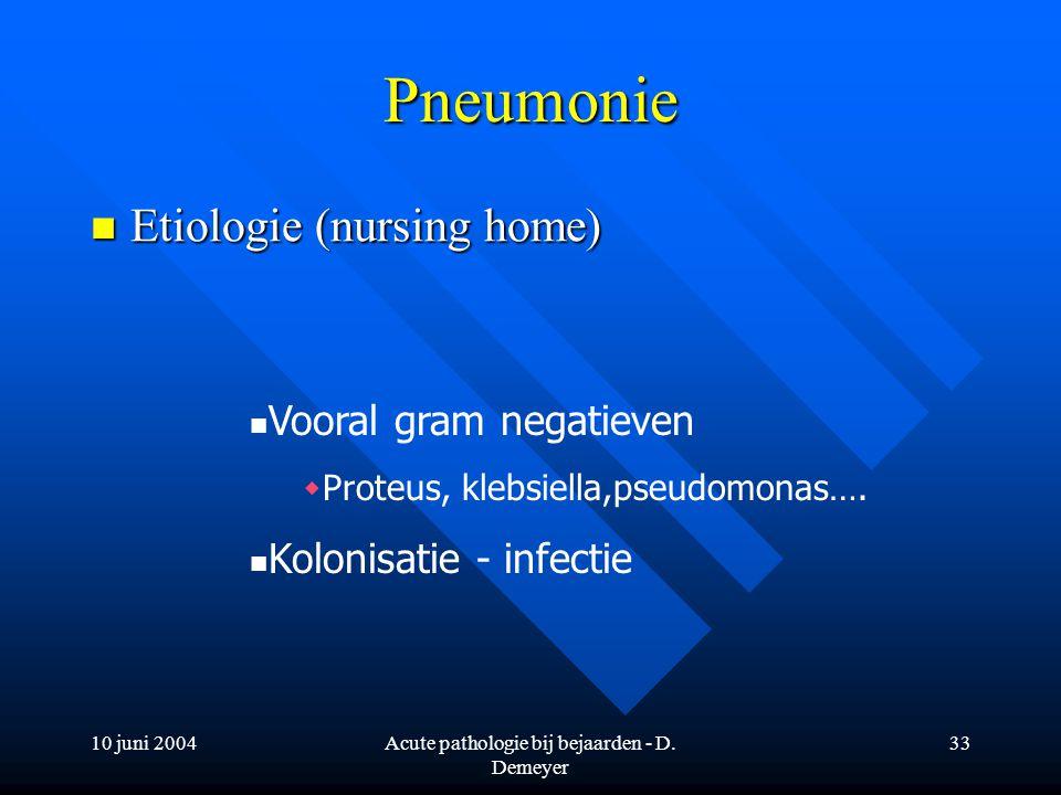 10 juni 2004Acute pathologie bij bejaarden - D. Demeyer 33 Pneumonie Etiologie (nursing home) Etiologie (nursing home) Vooral gram negatieven  Proteu