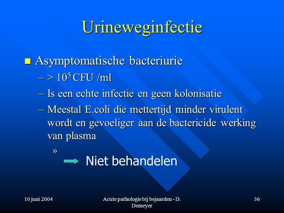 10 juni 2004Acute pathologie bij bejaarden - D. Demeyer 36 Urineweginfectie Asymptomatische bacteriurie Asymptomatische bacteriurie –> 10 5 CFU /ml –I