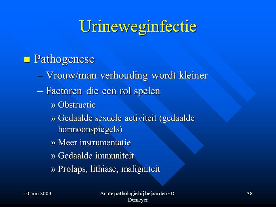 10 juni 2004Acute pathologie bij bejaarden - D. Demeyer 38 Urineweginfectie Pathogenese Pathogenese –Vrouw/man verhouding wordt kleiner –Factoren die