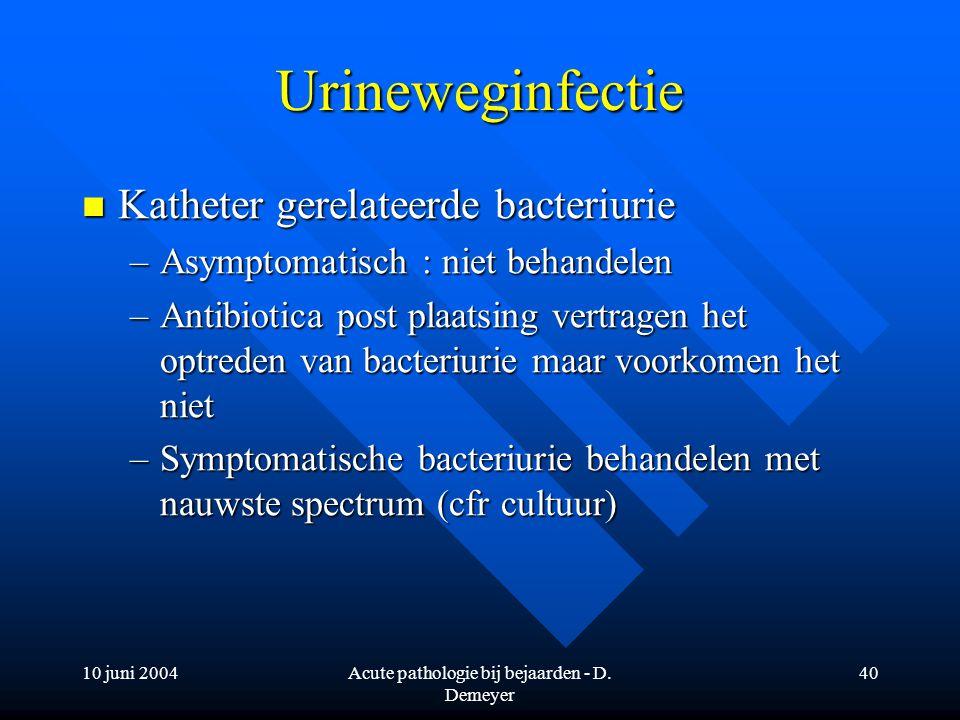 10 juni 2004Acute pathologie bij bejaarden - D. Demeyer 40 Urineweginfectie Katheter gerelateerde bacteriurie Katheter gerelateerde bacteriurie –Asymp