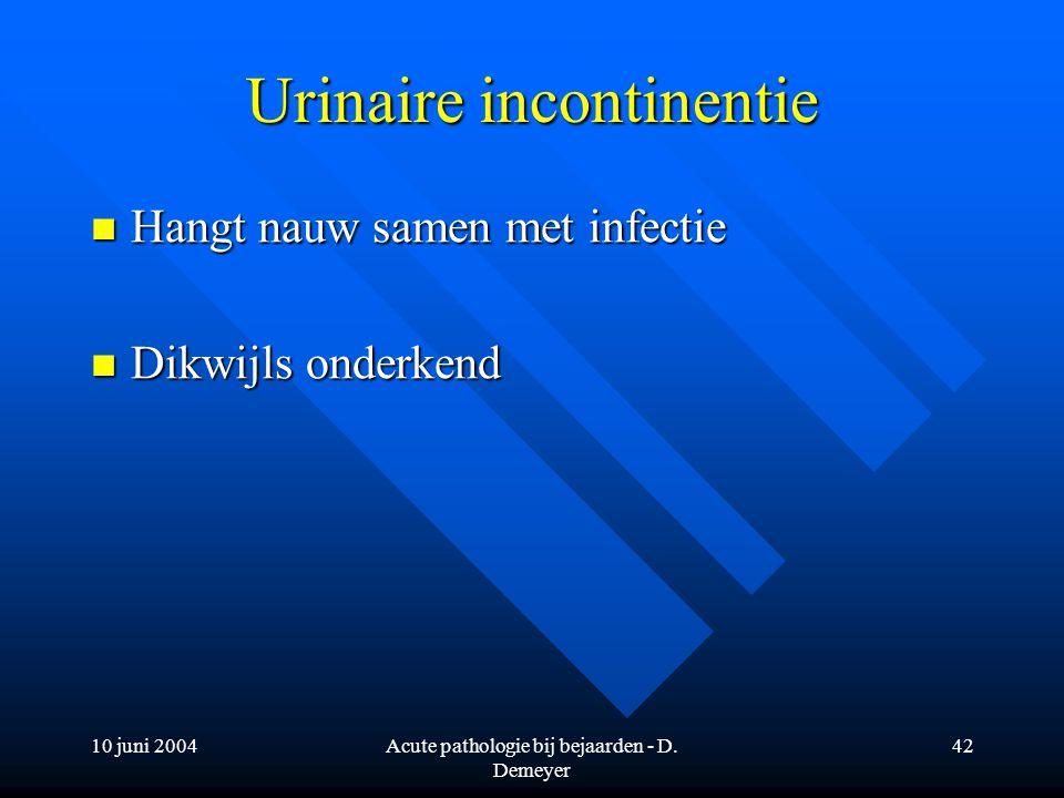 10 juni 2004Acute pathologie bij bejaarden - D. Demeyer 42 Urinaire incontinentie Hangt nauw samen met infectie Hangt nauw samen met infectie Dikwijls