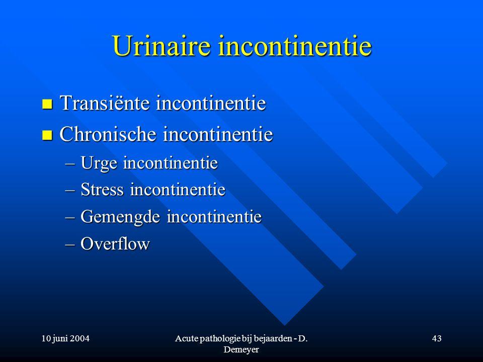 10 juni 2004Acute pathologie bij bejaarden - D. Demeyer 43 Urinaire incontinentie Transiënte incontinentie Transiënte incontinentie Chronische inconti