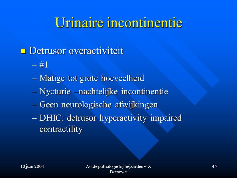 10 juni 2004Acute pathologie bij bejaarden - D. Demeyer 45 Urinaire incontinentie Detrusor overactiviteit Detrusor overactiviteit –#1 –Matige tot grot