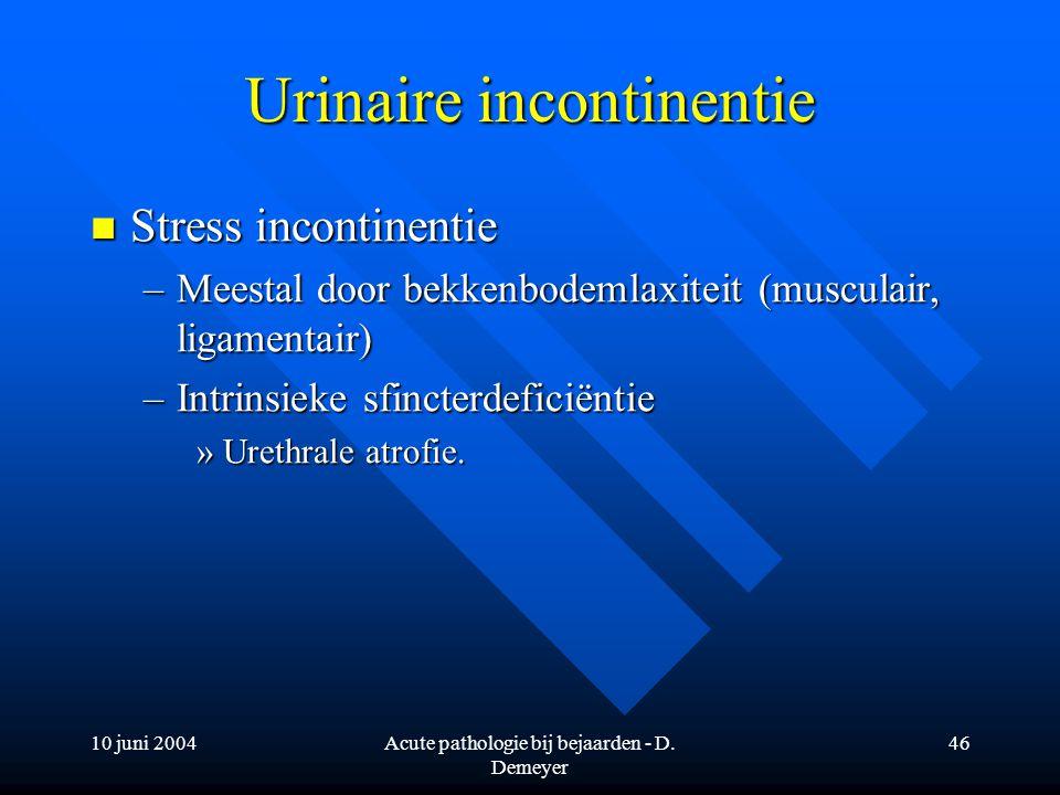 10 juni 2004Acute pathologie bij bejaarden - D. Demeyer 46 Urinaire incontinentie Stress incontinentie Stress incontinentie –Meestal door bekkenbodeml