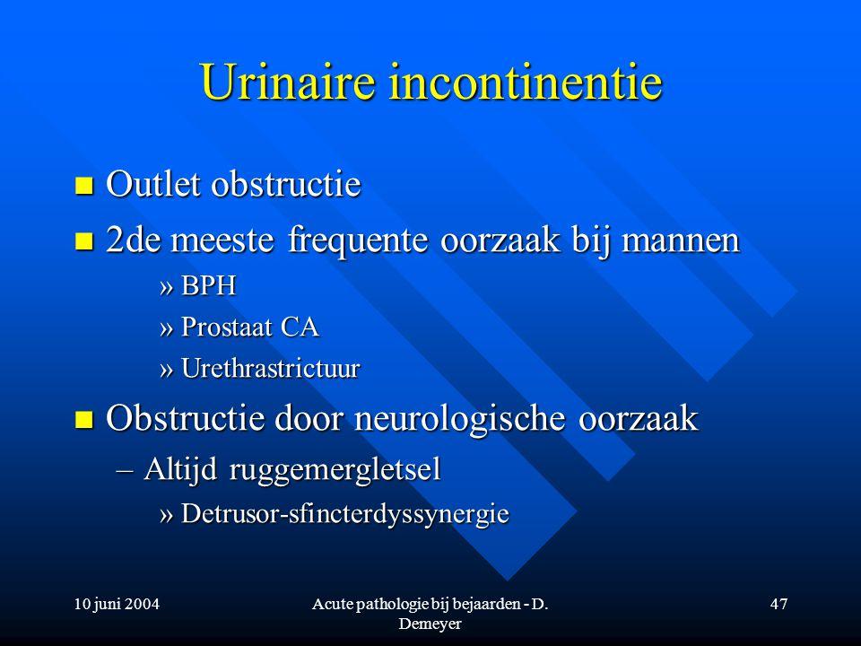10 juni 2004Acute pathologie bij bejaarden - D. Demeyer 47 Urinaire incontinentie Outlet obstructie Outlet obstructie 2de meeste frequente oorzaak bij