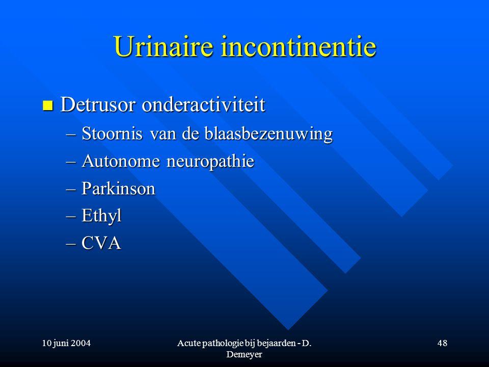 10 juni 2004Acute pathologie bij bejaarden - D. Demeyer 48 Urinaire incontinentie Detrusor onderactiviteit Detrusor onderactiviteit –Stoornis van de b