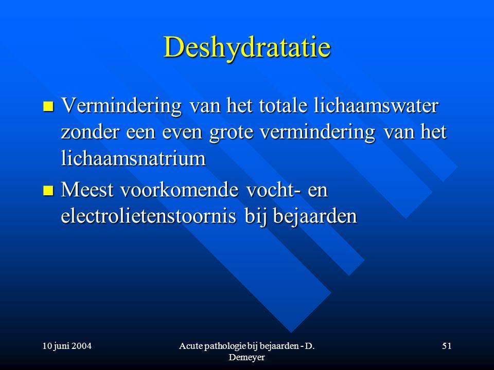 10 juni 2004Acute pathologie bij bejaarden - D. Demeyer 51 Deshydratatie Vermindering van het totale lichaamswater zonder een even grote vermindering