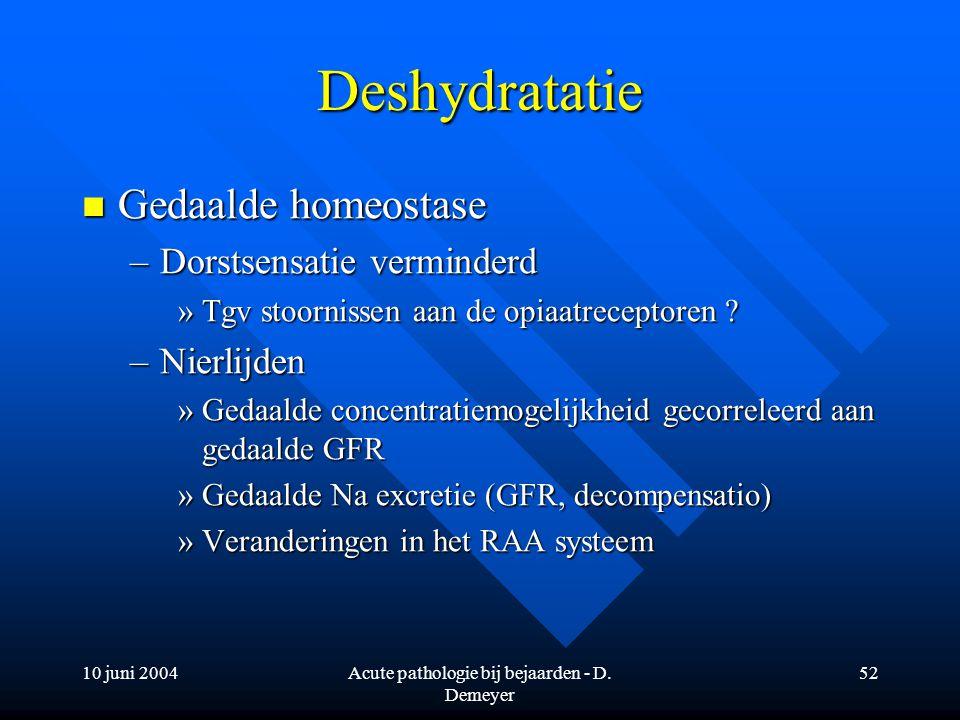 10 juni 2004Acute pathologie bij bejaarden - D. Demeyer 52 Deshydratatie Gedaalde homeostase Gedaalde homeostase –Dorstsensatie verminderd »Tgv stoorn