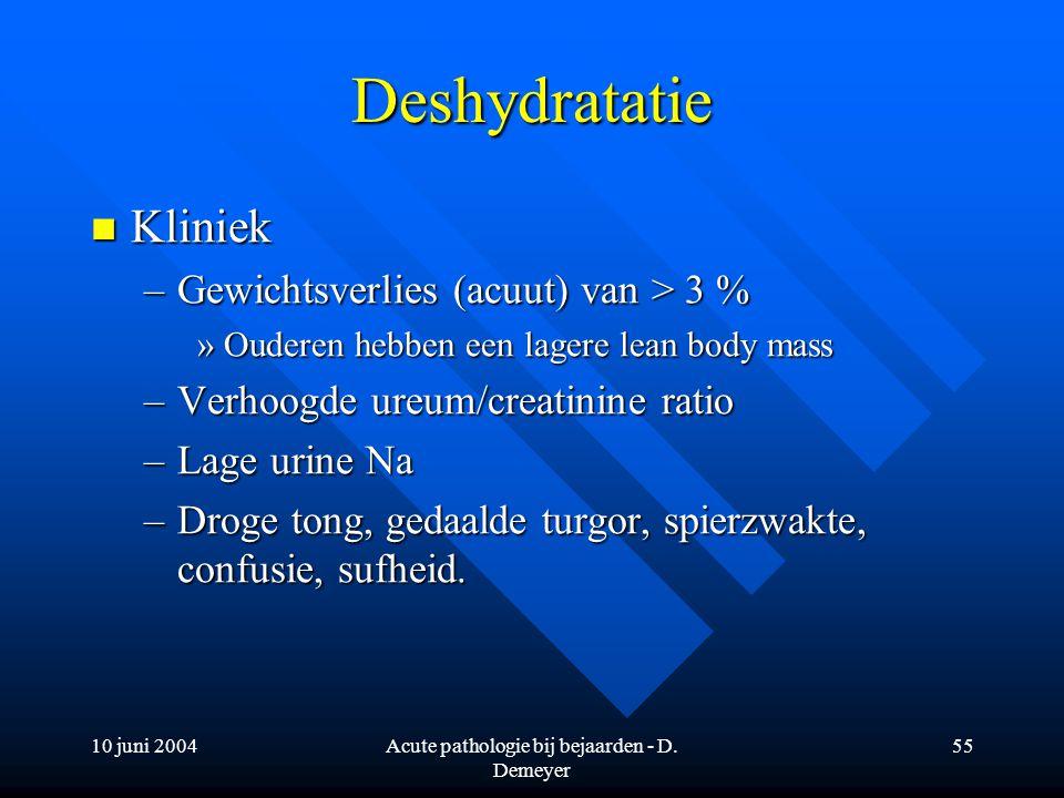 10 juni 2004Acute pathologie bij bejaarden - D. Demeyer 55 Deshydratatie Kliniek Kliniek –Gewichtsverlies (acuut) van > 3 % »Ouderen hebben een lagere