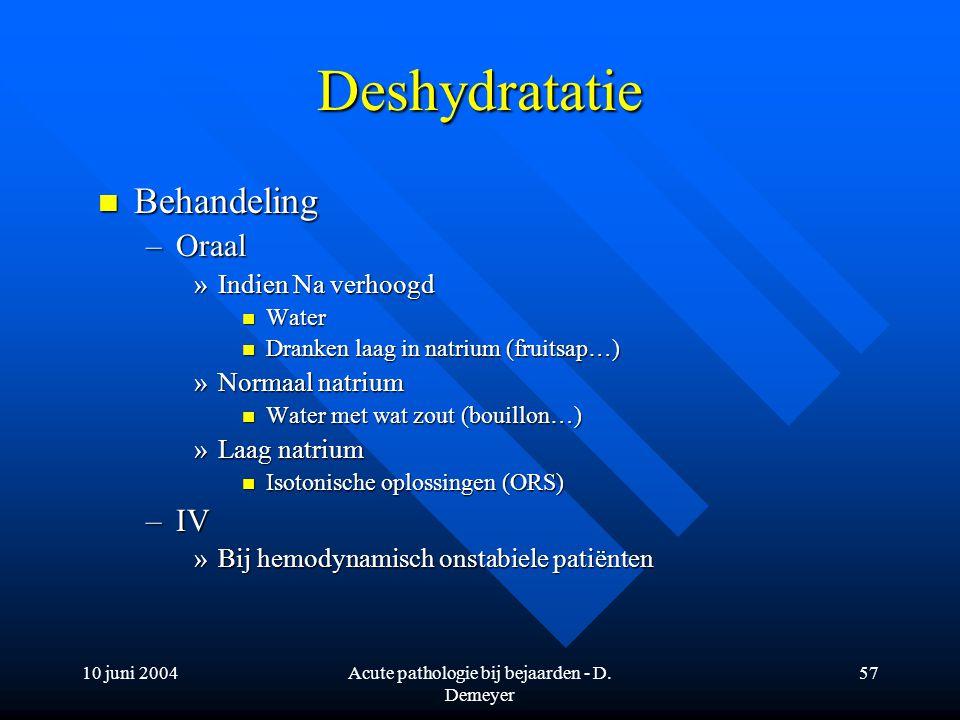 10 juni 2004Acute pathologie bij bejaarden - D. Demeyer 57 Deshydratatie Behandeling Behandeling –Oraal »Indien Na verhoogd Water Water Dranken laag i