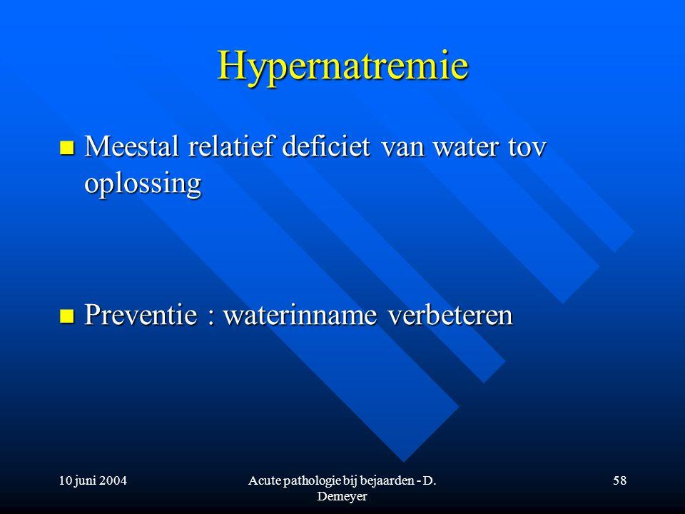 10 juni 2004Acute pathologie bij bejaarden - D. Demeyer 58 Hypernatremie Meestal relatief deficiet van water tov oplossing Meestal relatief deficiet v