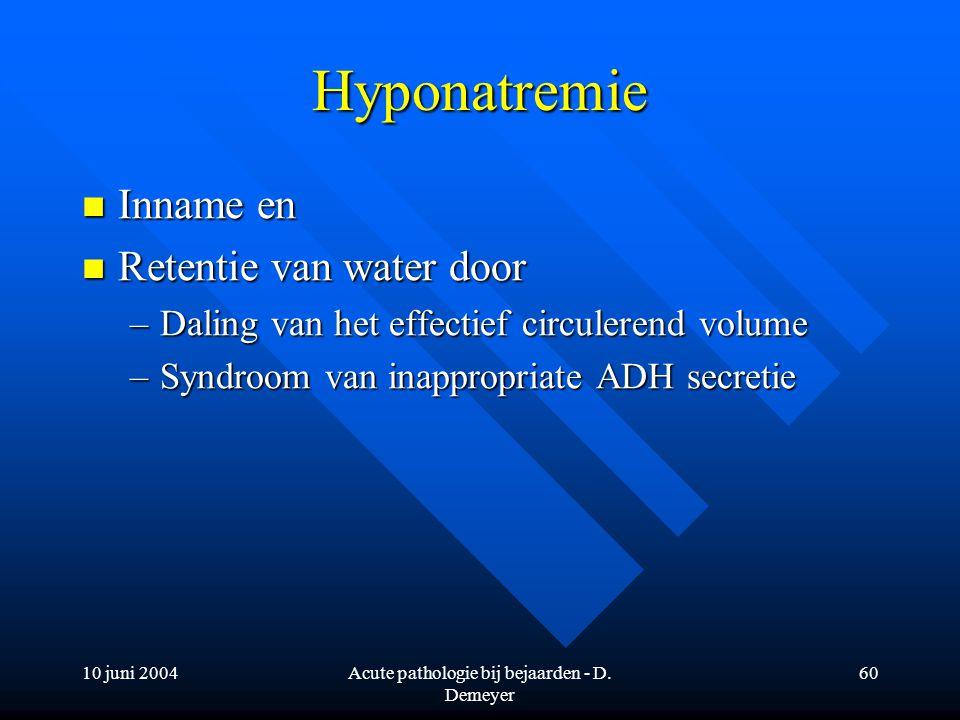 10 juni 2004Acute pathologie bij bejaarden - D. Demeyer 60 Hyponatremie Inname en Inname en Retentie van water door Retentie van water door –Daling va