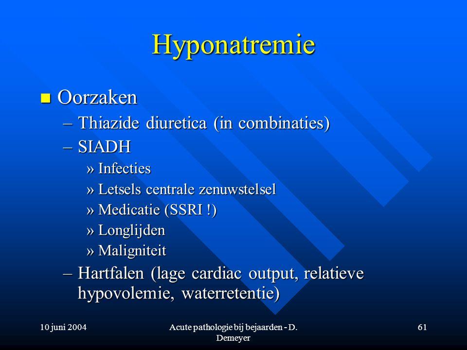 10 juni 2004Acute pathologie bij bejaarden - D. Demeyer 61 Hyponatremie Oorzaken Oorzaken –Thiazide diuretica (in combinaties) –SIADH »Infecties »Lets
