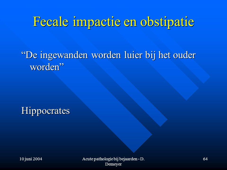 """10 juni 2004Acute pathologie bij bejaarden - D. Demeyer 64 Fecale impactie en obstipatie """"De ingewanden worden luier bij het ouder worden"""" Hippocrates"""
