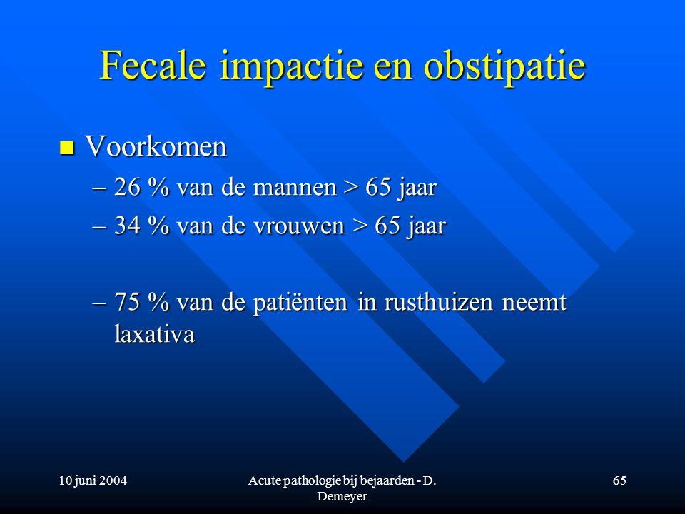 10 juni 2004Acute pathologie bij bejaarden - D. Demeyer 65 Fecale impactie en obstipatie Voorkomen Voorkomen –26 % van de mannen > 65 jaar –34 % van d