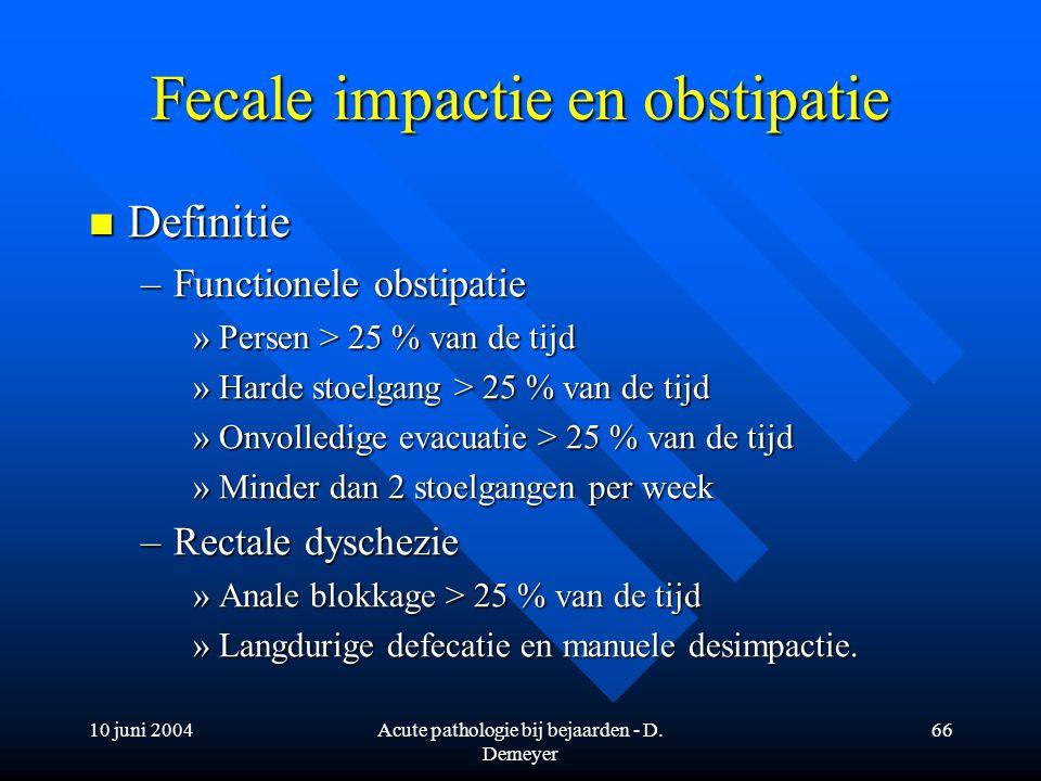 10 juni 2004Acute pathologie bij bejaarden - D. Demeyer 66 Fecale impactie en obstipatie Definitie Definitie –Functionele obstipatie »Persen > 25 % va