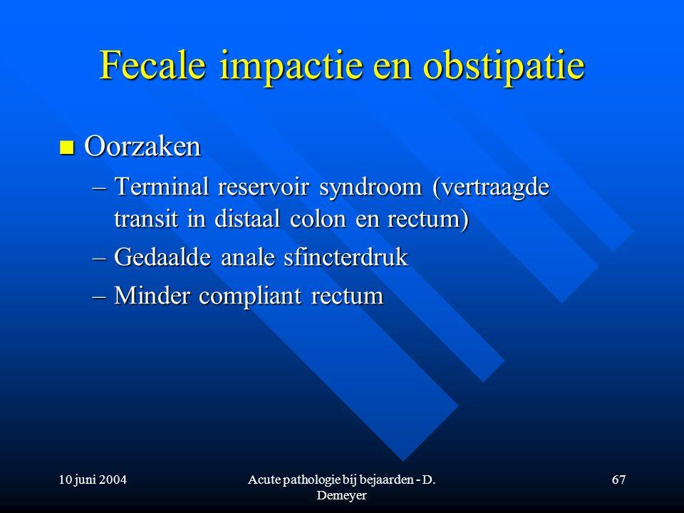 10 juni 2004Acute pathologie bij bejaarden - D. Demeyer 67 Fecale impactie en obstipatie Oorzaken Oorzaken –Terminal reservoir syndroom (vertraagde tr