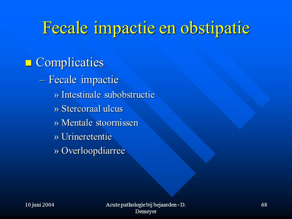 10 juni 2004Acute pathologie bij bejaarden - D. Demeyer 68 Fecale impactie en obstipatie Complicaties Complicaties –Fecale impactie »Intestinale subob