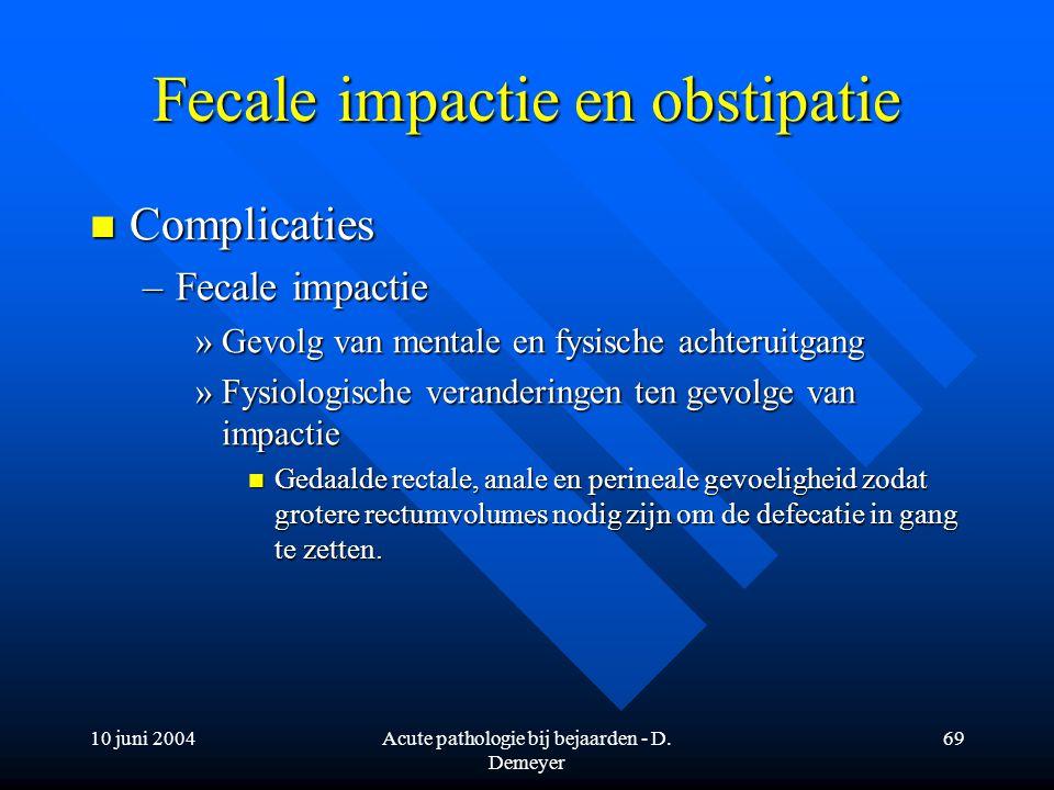 10 juni 2004Acute pathologie bij bejaarden - D. Demeyer 69 Fecale impactie en obstipatie Complicaties Complicaties –Fecale impactie »Gevolg van mental