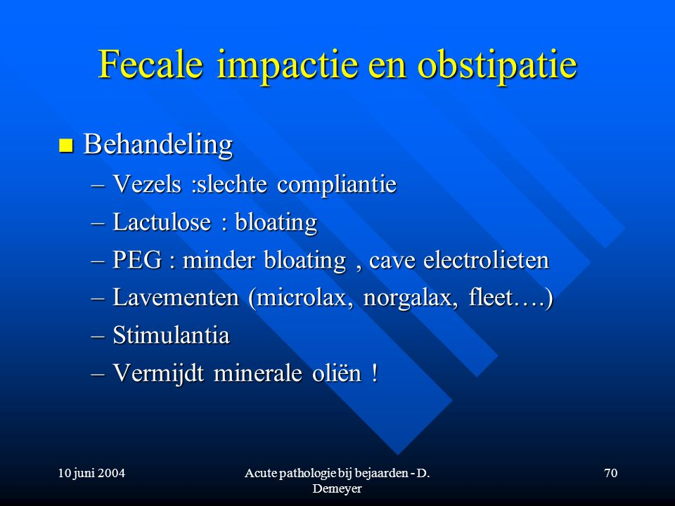 10 juni 2004Acute pathologie bij bejaarden - D. Demeyer 70 Fecale impactie en obstipatie Behandeling Behandeling –Vezels :slechte compliantie –Lactulo