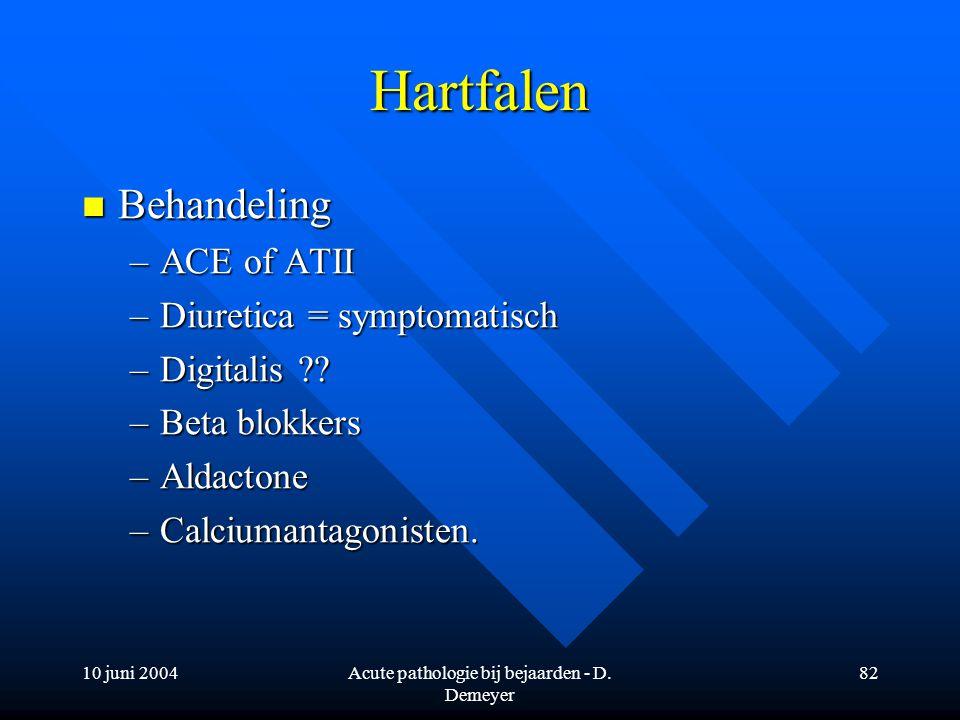 10 juni 2004Acute pathologie bij bejaarden - D. Demeyer 82 Hartfalen Behandeling Behandeling –ACE of ATII –Diuretica = symptomatisch –Digitalis ?? –Be