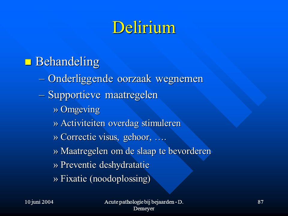 10 juni 2004Acute pathologie bij bejaarden - D. Demeyer 87 Delirium Behandeling Behandeling –Onderliggende oorzaak wegnemen –Supportieve maatregelen »