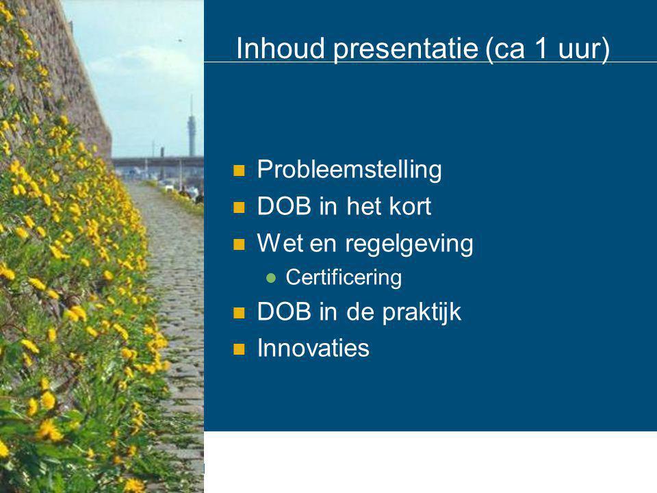 Inhoud presentatie (ca 1 uur) Probleemstelling DOB in het kort Wet en regelgeving Certificering DOB in de praktijk Innovaties