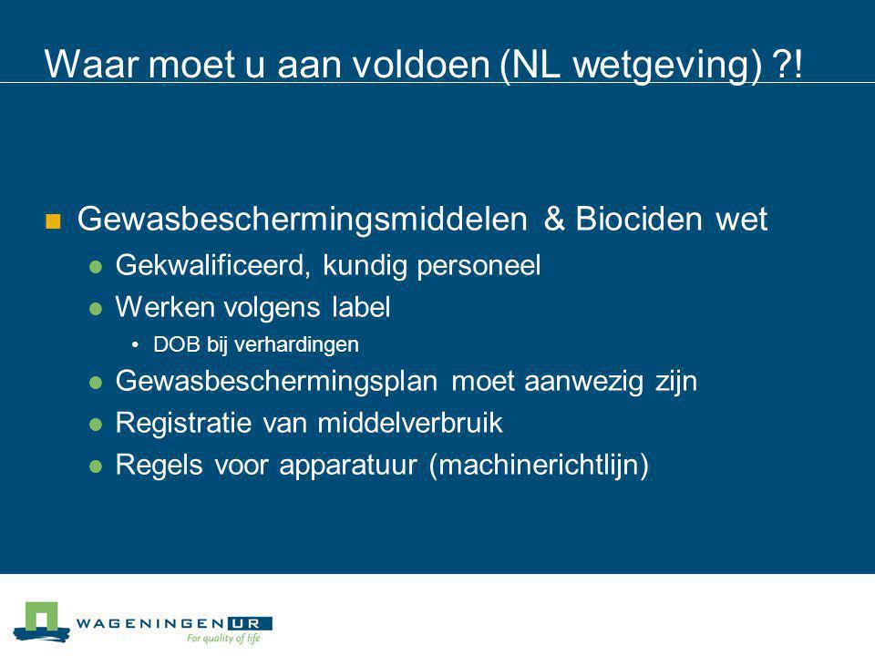 Waar moet u aan voldoen (NL wetgeving) ?! Gewasbeschermingsmiddelen & Biociden wet Gekwalificeerd, kundig personeel Werken volgens label DOB bij verha