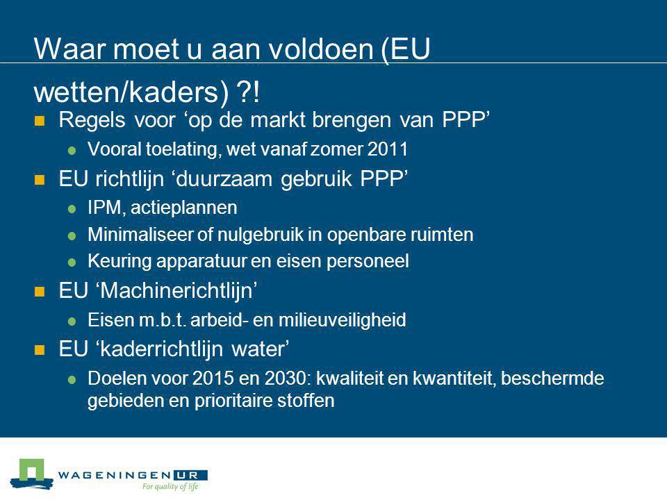 Waar moet u aan voldoen (EU wetten/kaders) ?! Regels voor 'op de markt brengen van PPP' Vooral toelating, wet vanaf zomer 2011 EU richtlijn 'duurzaam