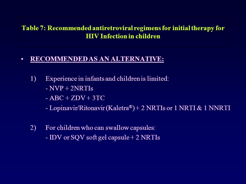 Table 7: Recommended antiretroviral regimens for initial therapy for HIV Infection in children RECOMMENDED AS AN ALTERNATIVE: 1) Experience in infants