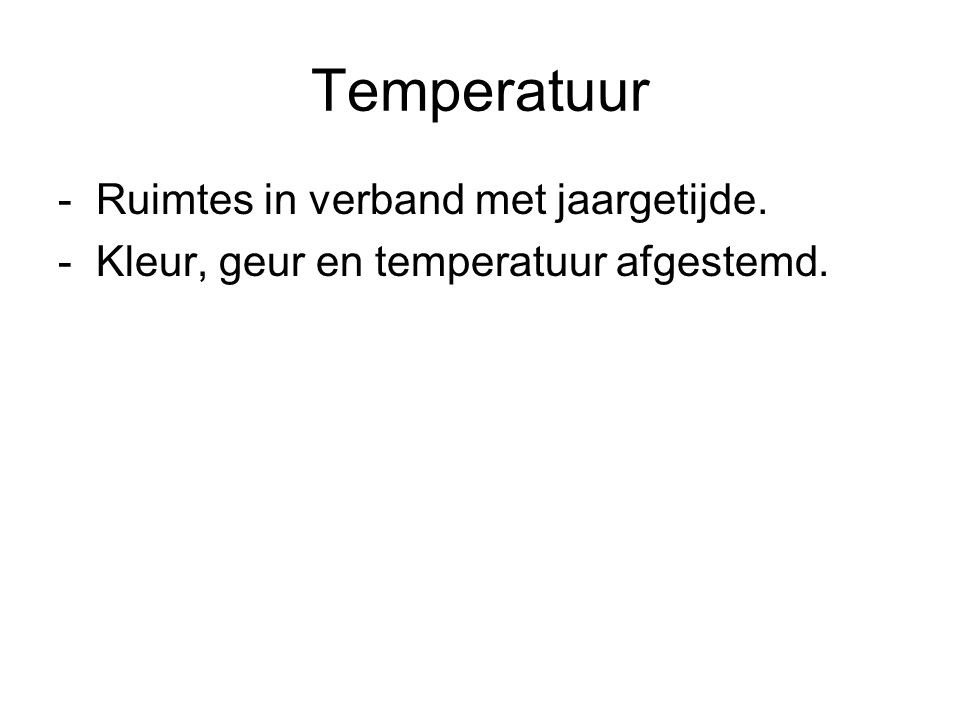 Temperatuur - Ruimtes in verband met jaargetijde. - Kleur, geur en temperatuur afgestemd.