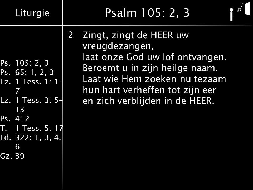 Liturgie Ps.105: 2, 3 Ps.65: 1, 2, 3 Lz.1 Tess. 1: 1- 7 Lz.1 Tess. 3: 5- 13 Ps.4: 2 T.1 Tess. 5: 17 Ld.322: 1, 3, 4, 6 Gz.39 Psalm 105: 2, 3 2Zingt, z