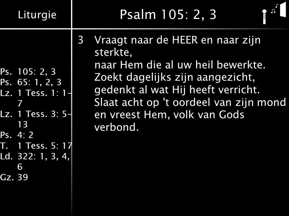 Liturgie Ps.105: 2, 3 Ps.65: 1, 2, 3 Lz.1 Tess. 1: 1- 7 Lz.1 Tess. 3: 5- 13 Ps.4: 2 T.1 Tess. 5: 17 Ld.322: 1, 3, 4, 6 Gz.39 Psalm 105: 2, 3 3Vraagt n