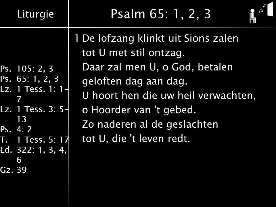Liturgie Ps.105: 2, 3 Ps.65: 1, 2, 3 Lz.1 Tess. 1: 1- 7 Lz.1 Tess. 3: 5- 13 Ps.4: 2 T.1 Tess. 5: 17 Ld.322: 1, 3, 4, 6 Gz.39 Psalm 65: 1, 2, 3 1De lof