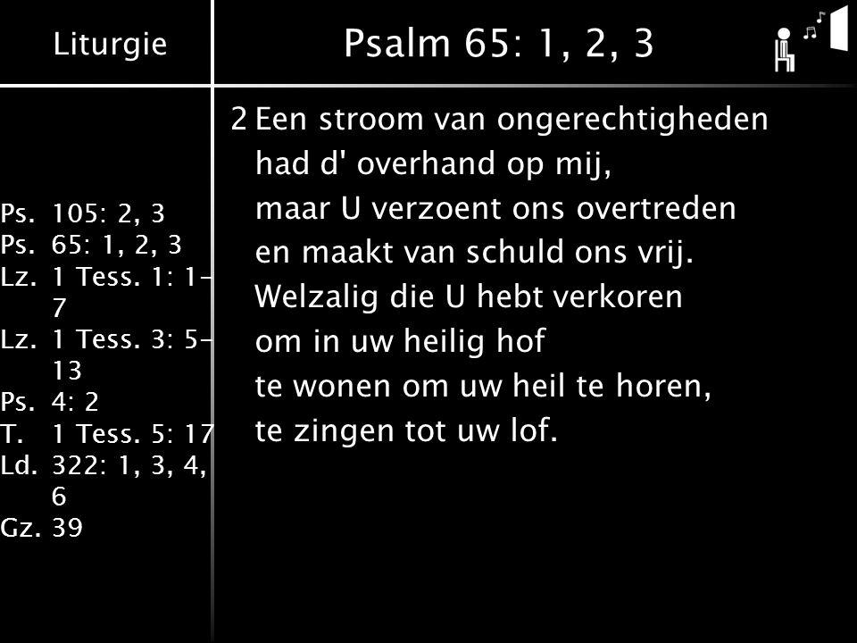 Liturgie Ps.105: 2, 3 Ps.65: 1, 2, 3 Lz.1 Tess. 1: 1- 7 Lz.1 Tess. 3: 5- 13 Ps.4: 2 T.1 Tess. 5: 17 Ld.322: 1, 3, 4, 6 Gz.39 Psalm 65: 1, 2, 3 2Een st