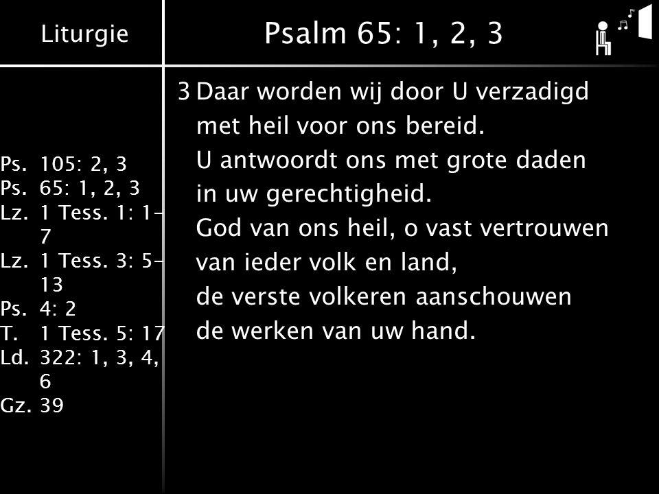 Liturgie Ps.105: 2, 3 Ps.65: 1, 2, 3 Lz.1 Tess. 1: 1- 7 Lz.1 Tess. 3: 5- 13 Ps.4: 2 T.1 Tess. 5: 17 Ld.322: 1, 3, 4, 6 Gz.39 Psalm 65: 1, 2, 3 3Daar w