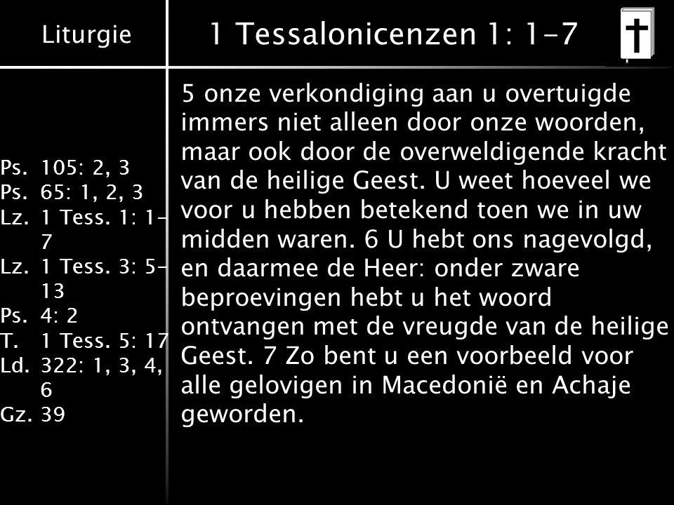 Liturgie Ps.105: 2, 3 Ps.65: 1, 2, 3 Lz.1 Tess. 1: 1- 7 Lz.1 Tess. 3: 5- 13 Ps.4: 2 T.1 Tess. 5: 17 Ld.322: 1, 3, 4, 6 Gz.39 1 Tessalonicenzen 1: 1-7