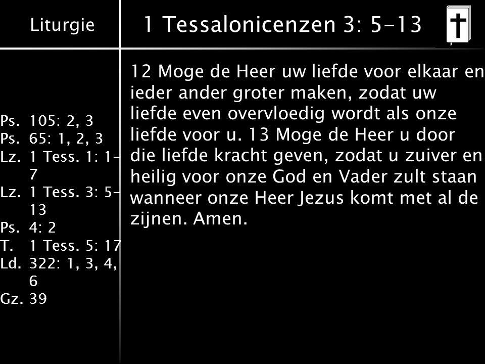 Liturgie Ps.105: 2, 3 Ps.65: 1, 2, 3 Lz.1 Tess. 1: 1- 7 Lz.1 Tess. 3: 5- 13 Ps.4: 2 T.1 Tess. 5: 17 Ld.322: 1, 3, 4, 6 Gz.39 1 Tessalonicenzen 3: 5-13