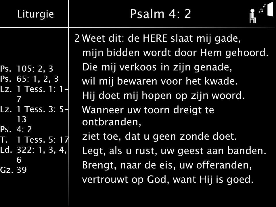 Liturgie Ps.105: 2, 3 Ps.65: 1, 2, 3 Lz.1 Tess. 1: 1- 7 Lz.1 Tess. 3: 5- 13 Ps.4: 2 T.1 Tess. 5: 17 Ld.322: 1, 3, 4, 6 Gz.39 Psalm 4: 2 2Weet dit: de