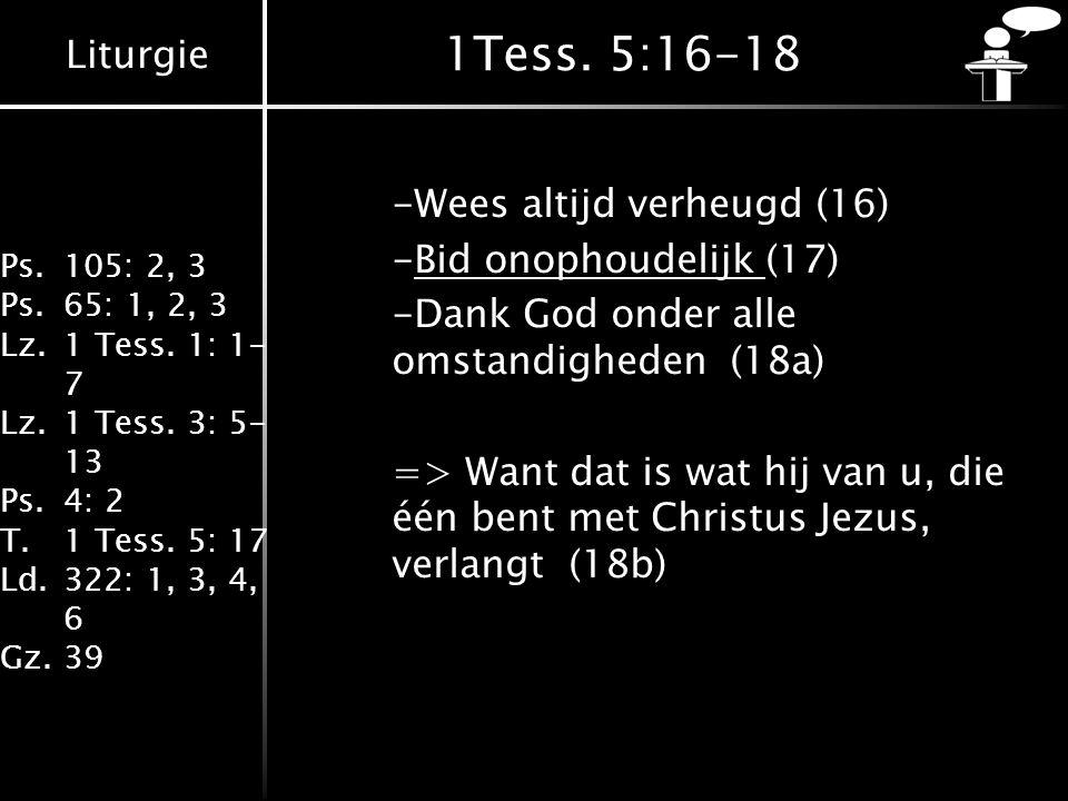 Liturgie Ps.105: 2, 3 Ps.65: 1, 2, 3 Lz.1 Tess. 1: 1- 7 Lz.1 Tess. 3: 5- 13 Ps.4: 2 T.1 Tess. 5: 17 Ld.322: 1, 3, 4, 6 Gz.39 1Tess. 5:16-18 -Wees alti