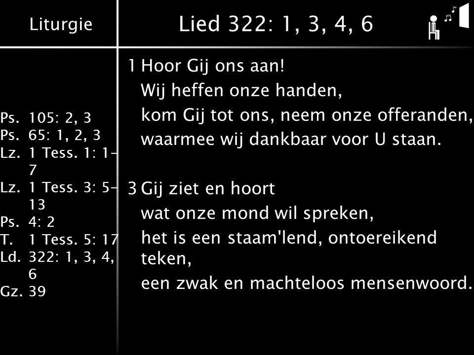 Liturgie Ps.105: 2, 3 Ps.65: 1, 2, 3 Lz.1 Tess. 1: 1- 7 Lz.1 Tess. 3: 5- 13 Ps.4: 2 T.1 Tess. 5: 17 Ld.322: 1, 3, 4, 6 Gz.39 Lied 322: 1, 3, 4, 6 1Hoo