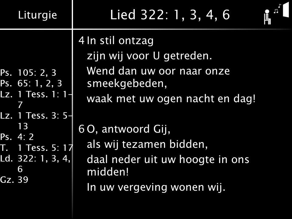 Liturgie Ps.105: 2, 3 Ps.65: 1, 2, 3 Lz.1 Tess. 1: 1- 7 Lz.1 Tess. 3: 5- 13 Ps.4: 2 T.1 Tess. 5: 17 Ld.322: 1, 3, 4, 6 Gz.39 Lied 322: 1, 3, 4, 6 4In