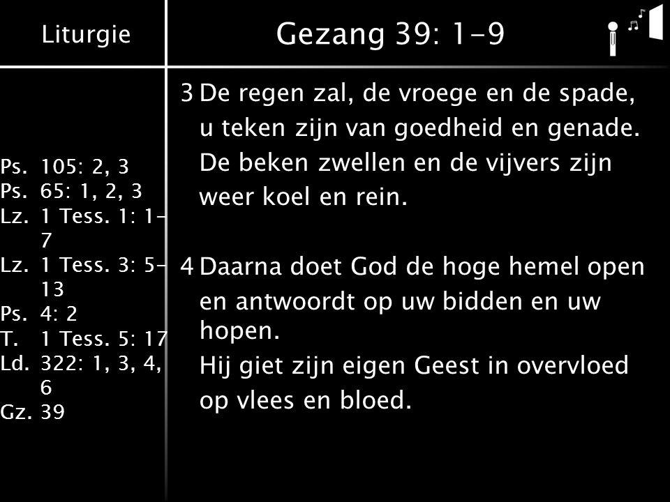 Liturgie Ps.105: 2, 3 Ps.65: 1, 2, 3 Lz.1 Tess. 1: 1- 7 Lz.1 Tess. 3: 5- 13 Ps.4: 2 T.1 Tess. 5: 17 Ld.322: 1, 3, 4, 6 Gz.39 Gezang 39: 1-9 3De regen