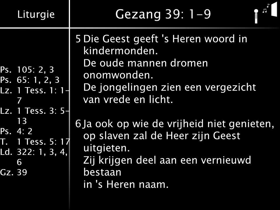 Liturgie Ps.105: 2, 3 Ps.65: 1, 2, 3 Lz.1 Tess. 1: 1- 7 Lz.1 Tess. 3: 5- 13 Ps.4: 2 T.1 Tess. 5: 17 Ld.322: 1, 3, 4, 6 Gz.39 Gezang 39: 1-9 5Die Geest